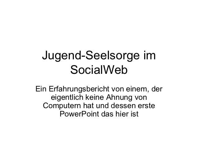 Jugend-Seelsorge im     SocialWebEin Erfahrungsbericht von einem, der    eigentlich keine Ahnung von  Computern hat und de...