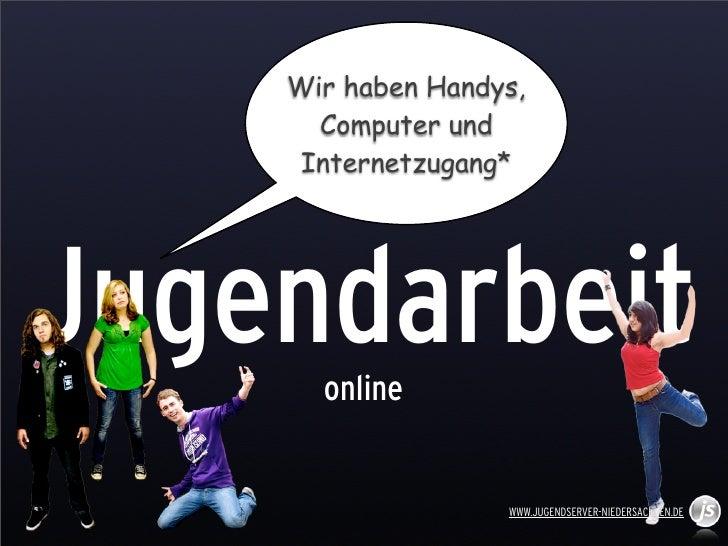 Wir haben Handys,      Computer und     Internetzugang*Jugendarbeit      online                   WWW.JUGENDSERVER-NIEDERS...