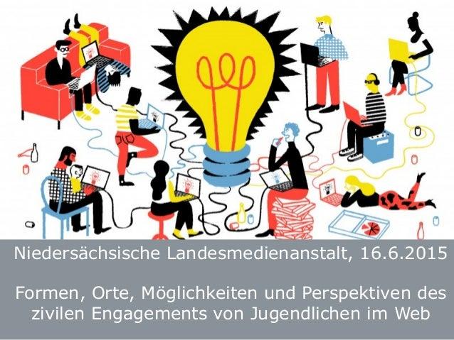 Niedersächsische Landesmedienanstalt, 16.6.2015 Formen, Orte, Möglichkeiten und Perspektiven des zivilen Engagements von J...