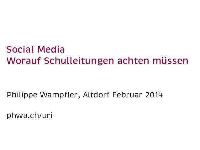 Social Media Worauf Schulleitungen achten müssen Philippe Wampfler, Altdorf Februar 2014 phwa.ch/uri