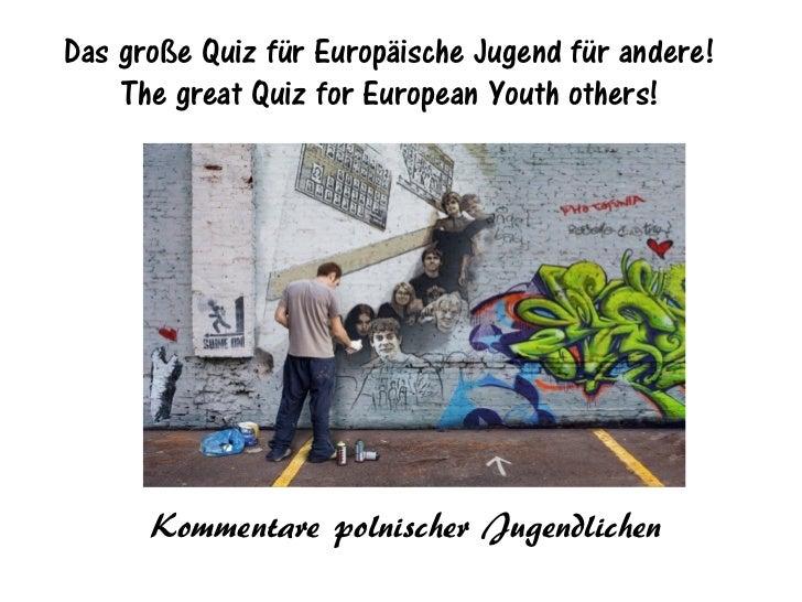 Das große Quiz für Europäische Jugend für andere!    The great Quiz for European Youth others!      Kommentare polnischer ...