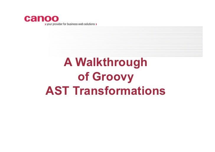 A Walkthrough     of GroovyAST Transformations