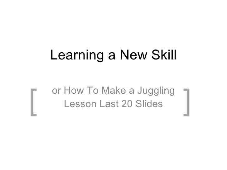 Learning a New Skill or How To Make a Juggling Lesson Last 20 Slides [ ]