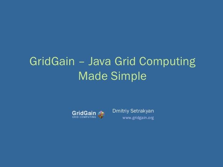 GridGain – Java Grid Computing         Made Simple               Dmitriy Setrakyan                   www.gridgain.org