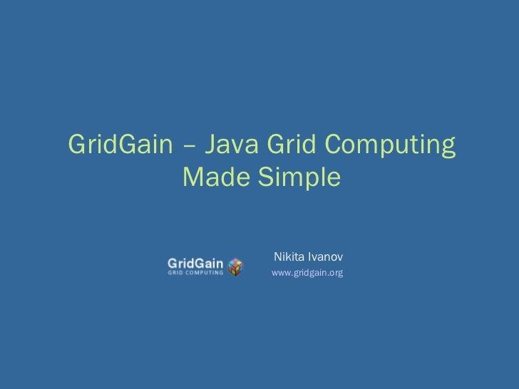 GridGain – Java Grid Computing Made Simple Nikita Ivanov www.gridgain.org