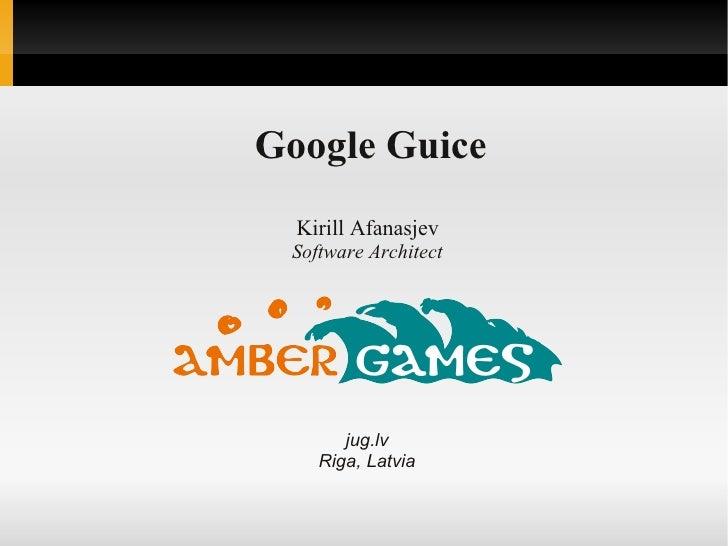 Google Guice  Kirill Afanasjev Software Architect       jug.lv    Riga, Latvia