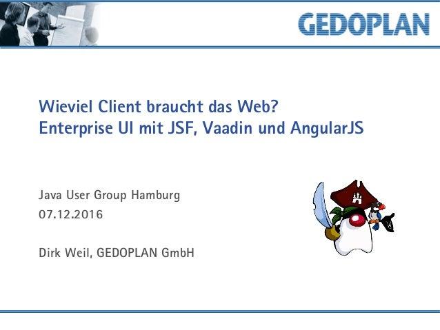 Wieviel Client braucht das Web? Enterprise UI mit JSF, Vaadin und AngularJS Java User Group Hamburg 07.12.2016 Dirk Weil, ...