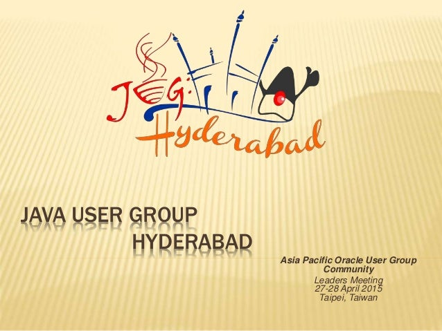 JAVA USER GROUP HYDERABAD Asia Pacific Oracle User Group Community Leaders Meeting 27-28 April 2015 Taipei, Taiwan