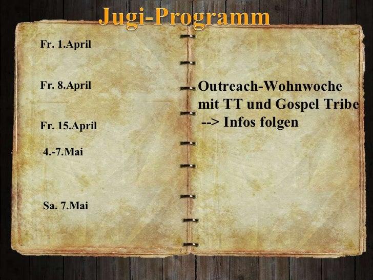 Outreach-Wohnwoche  mit TT und Gospel Tribe --> Infos folgen  Fr. 1.April Fr. 8.April  Fr. 15.April  4.-7.Mai  Sa. 7.Mai