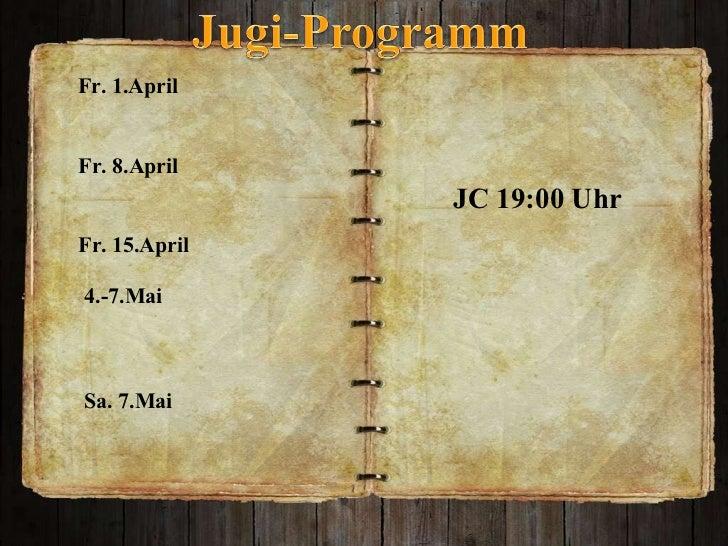 JC 19:00 Uhr Fr. 1.April Fr. 8.April  Fr. 15.April  4.-7.Mai  Sa. 7.Mai