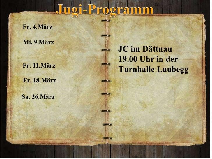 JC im Dättnau  19.00 Uhr in der  Turnhalle Laubegg Fr. 4.März  Mi. 9.März  Fr. 11.März Fr. 18.März   Sa. 26.März