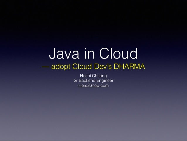 Java in Cloud — adopt Cloud Dev's DHARMA Hochi Chuang Sr Backend Engineer Here2Shop.com