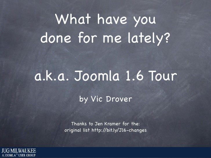 What have you  done for me lately?  a.k.a. Joomla 1.6 Tour           by Vic Drover         Thanks to Jen Kramer for the:  ...
