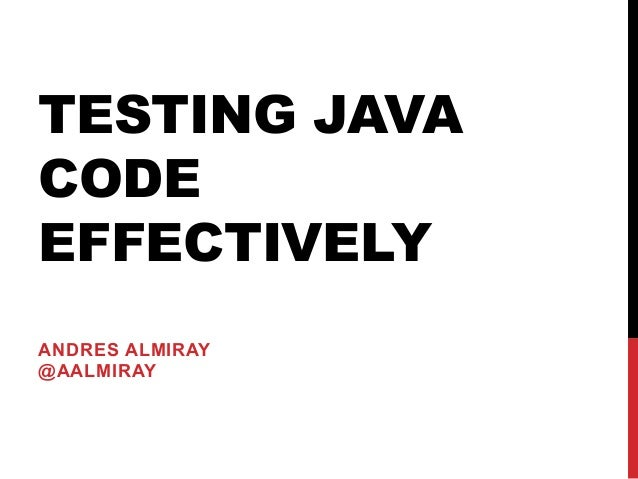 TESTING JAVA CODE EFFECTIVELY ANDRES ALMIRAY @AALMIRAY