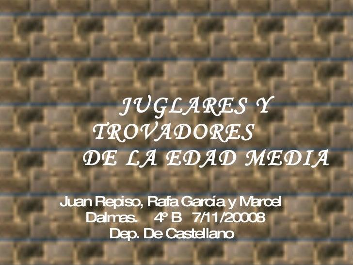 JUGLARES Y TROVADORES    DE LA EDAD MEDIA  Juan Repiso, Rafa García y Marcel Dalmas.  4º B  7/11/20008 Dep. De Castellano