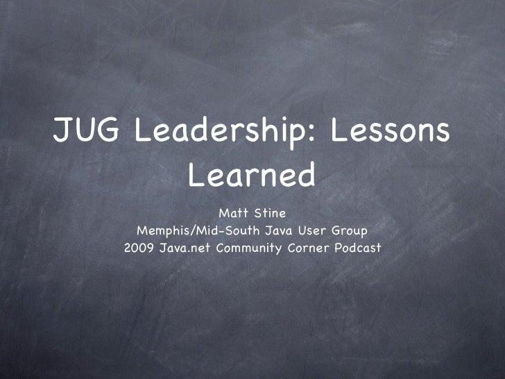 JUG Leadership: Lessons        Learned                   Matt Stine       Memphis/Mid-South Java User Group     2009 Java....