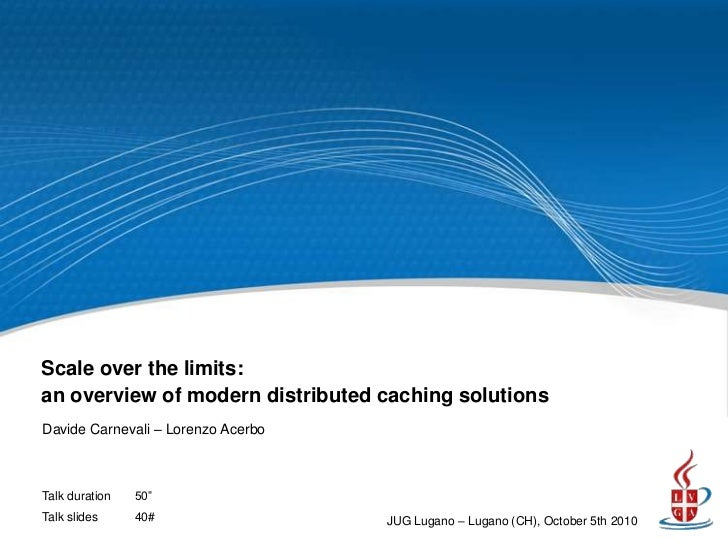 Scale over the limits:an overview of modern distributed caching solutionsDavide Carnevali – Lorenzo AcerboTalk duration   ...