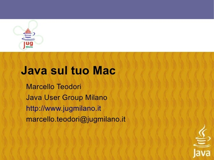 Java sul tuo Mac Marcello Teodori Java User Group Milano http://www.jugmilano.it marcello.teodori@jugmilano.it