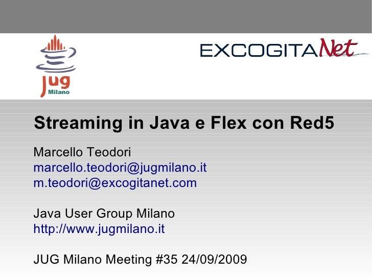 Streaming in Java e Flex con Red5 Marcello Teodori marcello.teodori@jugmilano.it m.teodori@excogitanet.com  Java User Grou...