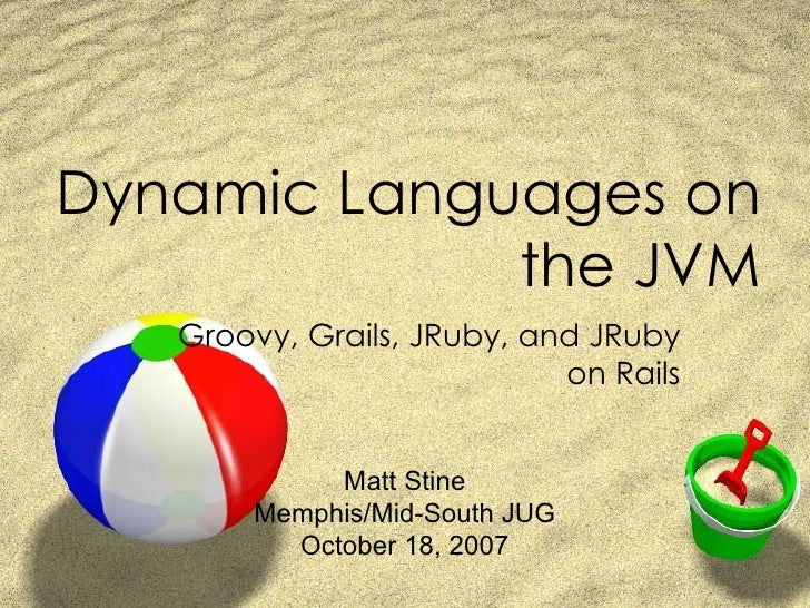 Dynamic Languages on the JVM Groovy, Grails, JRuby, and JRuby on Rails Matt Stine Memphis/Mid-South JUG October 18, 2007