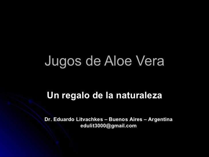 Jugos de Aloe Vera Un regalo de la naturaleza Dr. Eduardo Litvachkes – Buenos Aires – Argentina edulit3000@gmail.com