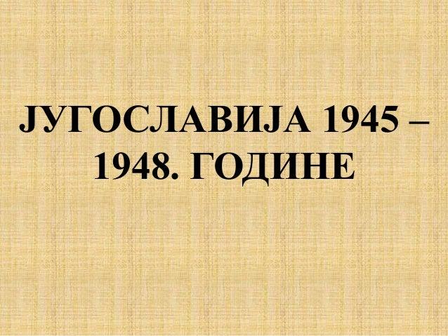 ЈУГОСЛАВИЈА 1945 – 1948. ГОДИНЕ