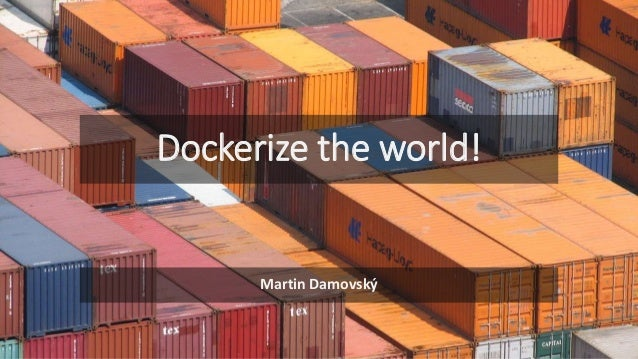 Dockerize the world! Martin Damovský