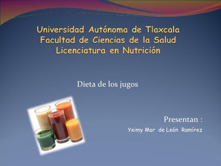 Dieta de los jugos Presentan : Yeimy Mar  de León  Ramírez