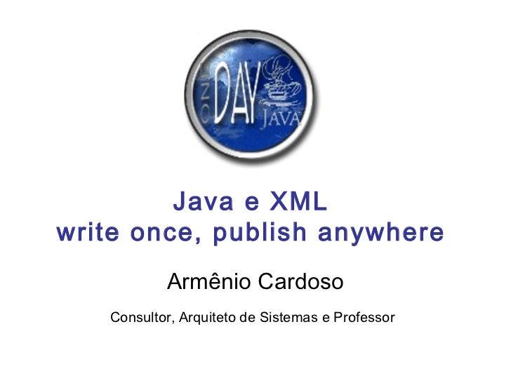 Java e XML write once, publish anywhere Armênio Cardoso Consultor, Arquiteto de Sistemas e Professor