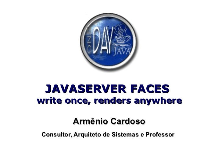 JAVASERVER FACES  write once, renders anywhere Armênio Cardoso Consultor, Arquiteto de Sistemas e Professor