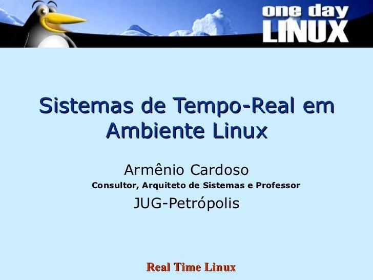 Sistemas de Tempo-Real em Ambiente Linux <ul><li>Armênio Cardoso </li></ul><ul><ul><li>Consultor, Arquiteto de Sistemas e ...