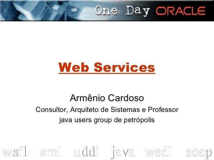 Web Services Armênio Cardoso Consultor, Arquiteto de Sistemas e Professor java users group de petrópolis