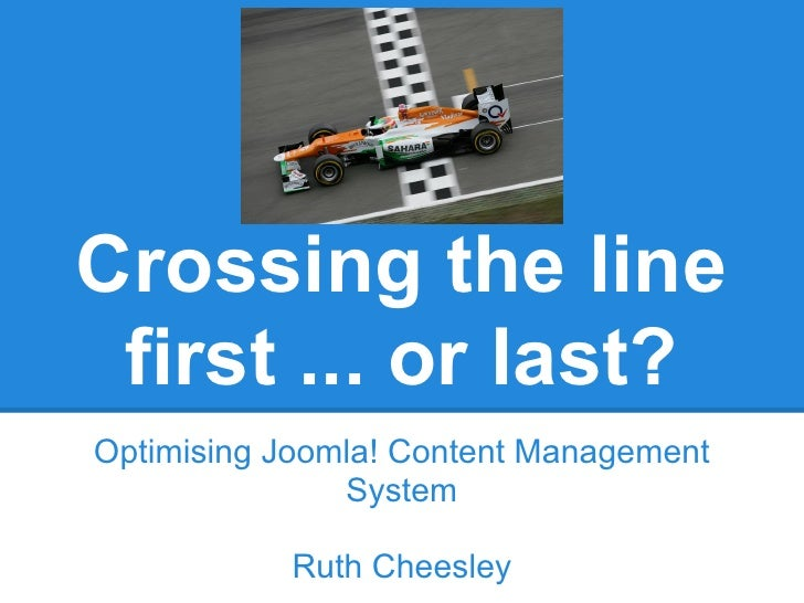 Crossing the line first ... or last?Optimising Joomla! Content Management               System           Ruth Cheesley