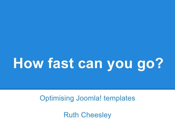 How fast can you go?   Optimising Joomla! templates          Ruth Cheesley