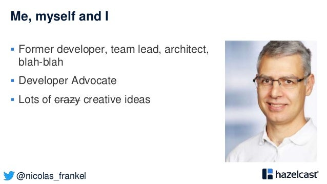 @nicolas_frankel Me, myself and I  Former developer, team lead, architect, blah-blah  Developer Advocate  Lots of crazy...