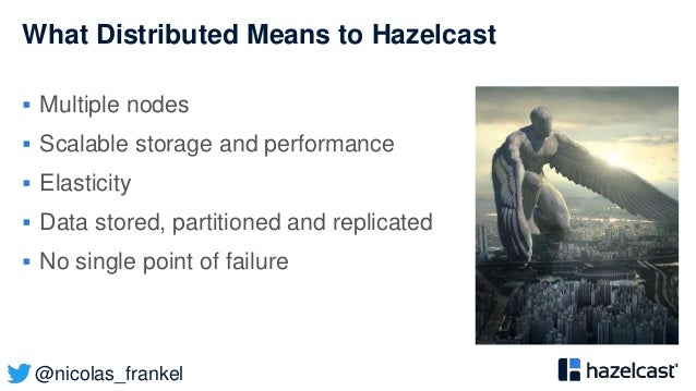 @nicolas_frankel What Distributed Means to Hazelcast  Multiple nodes  Scalable storage and performance  Elasticity  Da...