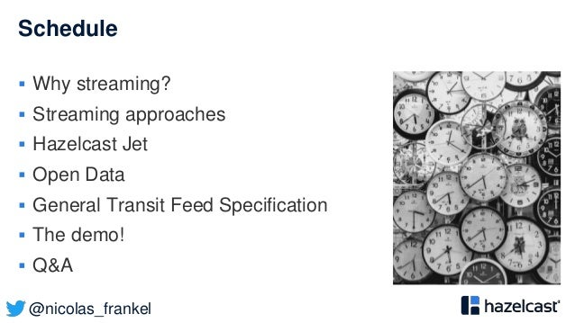 @nicolas_frankel Schedule  Why streaming?  Streaming approaches  Hazelcast Jet  Open Data  General Transit Feed Speci...