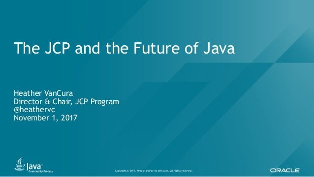 Copyright © 2017, Oracle and/or its affiliates. All rights reserved. The JCP and the Future of Java Heather VanCura Direct...