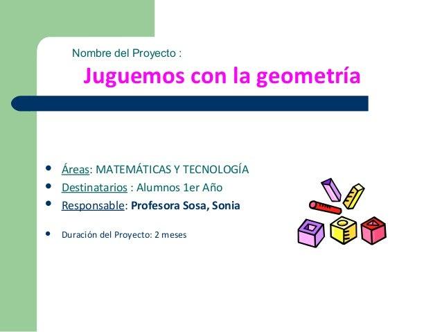  Áreas: MATEMÁTICAS Y TECNOLOGÍA Destinatarios : Alumnos 1er Año Responsable: Profesora Sosa, Sonia Duración del Proye...