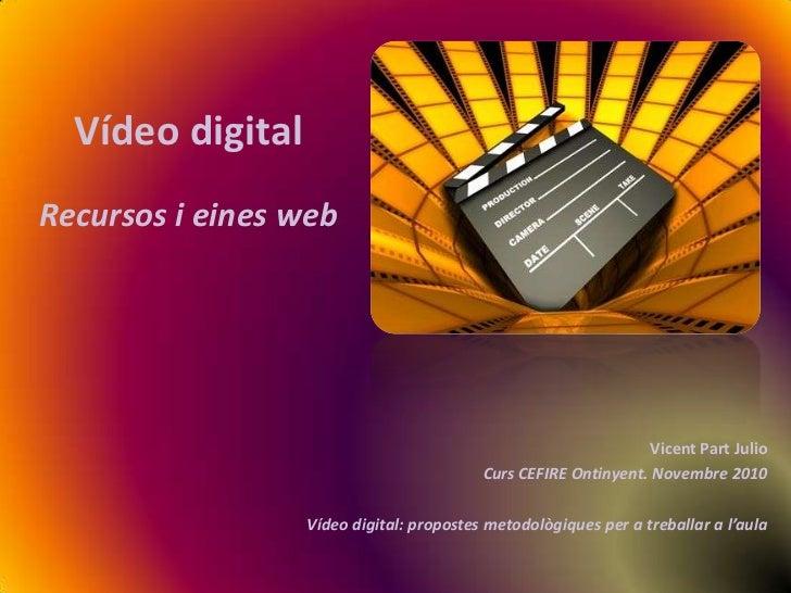 Vídeo digital<br />Recursos i eines web<br />Vicent Part Julio<br />Curs CEFIRE Ontinyent. Novembre 2010<br />Vídeo digita...