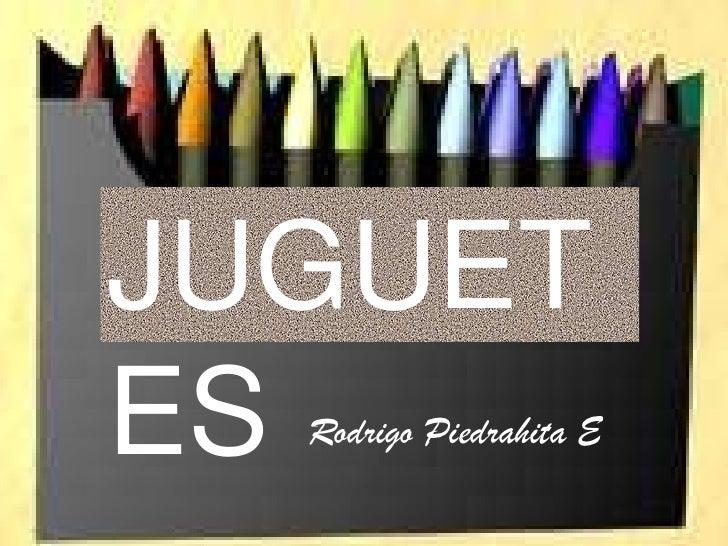 JUGUETESRodrigo Piedrahita E