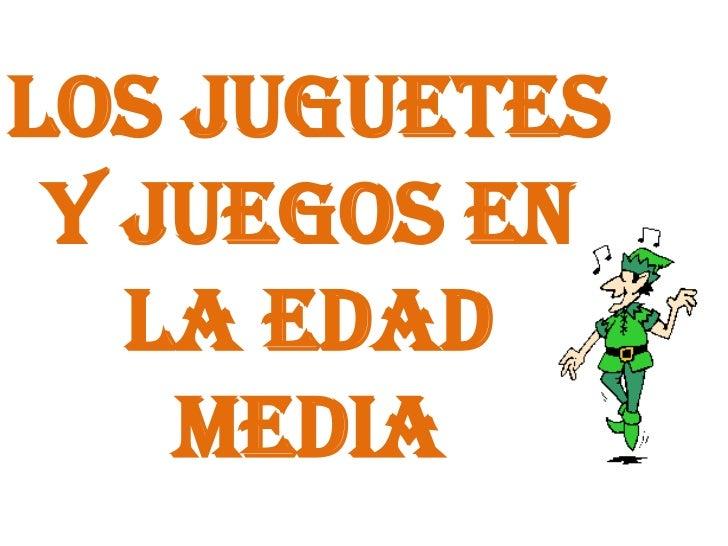 LOS JUGUETES Y JUEGOS EN LA EDAD MEDIA<br />