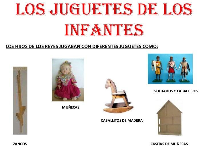 LOS JUGUETES DE LOS INFANTES<br />LOS HIJOS DE LOS REYES JUGABAN CON DIFERENTES JUGUETES COMO: <br />SOLDADOS Y CABALLEROS...