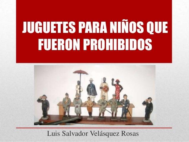 JUGUETES PARA NIÑOS QUE FUERON PROHIBIDOS  Luis Salvador Velásquez Rosas