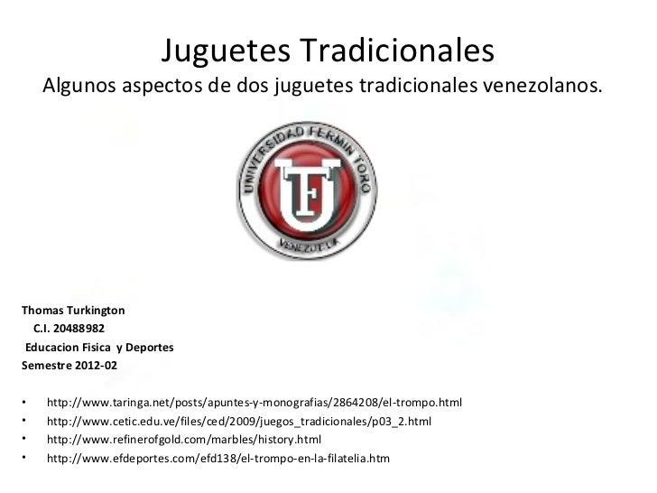 Juguetes Tradicionales    Algunos aspectos de dos juguetes tradicionales venezolanos.Thomas Turkington  C.I. 20488982Educa...