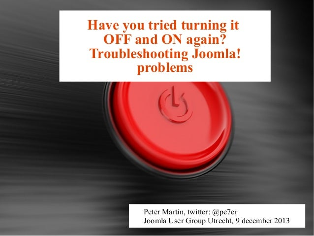 Have you tried turning it OFF and ON again? Troubleshooting Joomla! problems  Peter Martin, twitter: @pe7er Joomla User Gr...