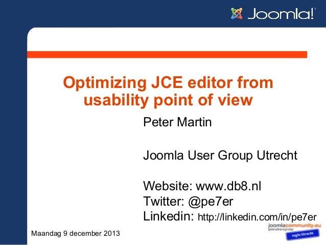 Optimizing JCE editor from usability point of view Peter Martin Joomla User Group Utrecht Website: www.db8.nl Twitter: @pe...