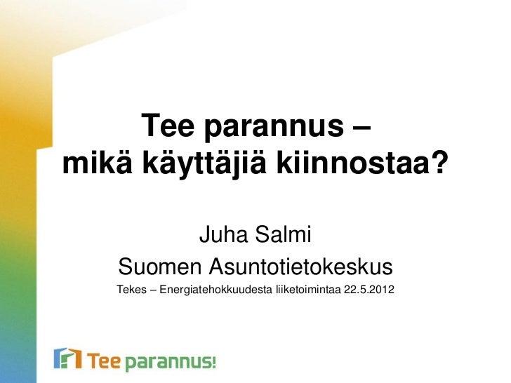 Tee parannus –mikä käyttäjiä kiinnostaa?         Juha Salmi   Suomen Asuntotietokeskus   Tekes – Energiatehokkuudesta liik...