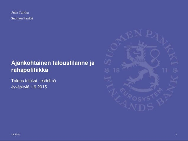 Suomen Pankki Ajankohtainen taloustilanne ja rahapolitiikka Talous tutuksi –esitelmä Jyväskylä 1.9.2015 11.9.2015 Juha Tar...