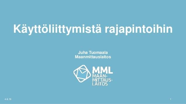 Käyttöliittymistä rajapintoihin Juha Tuomaala Maanmittauslaitos 4.6.19 1